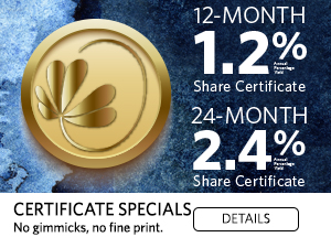 12-month 1.2% APY share certificate. 24-Month 2.4% APY share certificate. Certificate Specials. No gimmicks, no fine print. Click for details