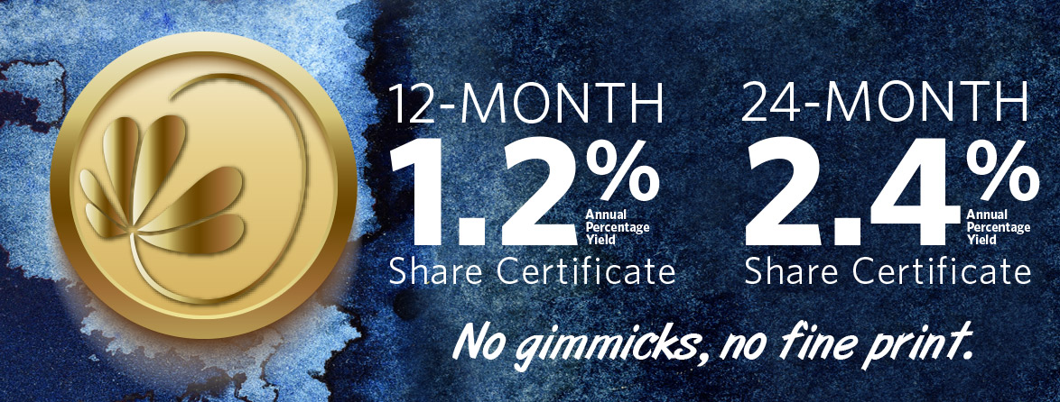 Share Certificate Specials 12-month: 1.2% APY. 24-month: 2.4% APY. No gimmicks, no fine print
