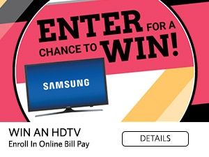 Enter for a Chance to Win! Win an HDTV. Enroll in Online Bill Pay. Details