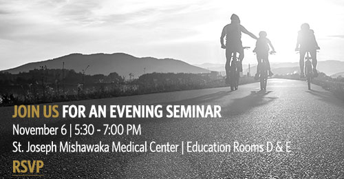 Join Us for an Evening Seminar. November 6 | 5:30-7 PM. St. Joseph Mishawaka Medical Center | Education Rooms D & E. Click to RSVP