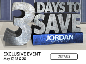 3 Days to Save. Jordan Auto Group. Exclusive Event. May 17, 18 & 20. Details