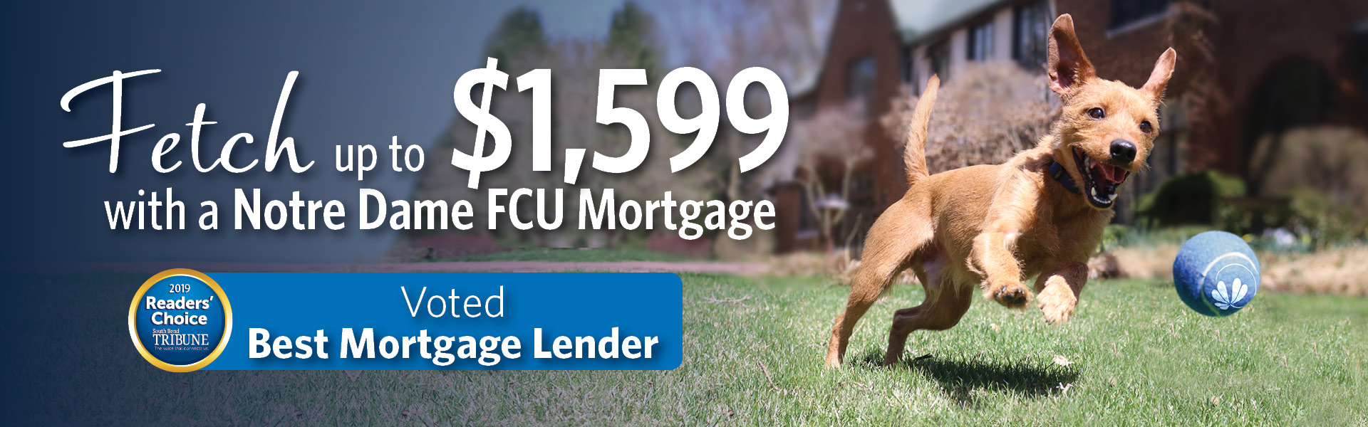 Fetch up to $1599 with a Notre Dame FCU mortgage. Voted Best Mortgage Lender 2019