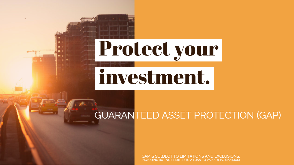Protect your investment. Guaranteed asset protection (GAP). Gap is subject to limitations and exclusions including but not limited to loan to value maximum