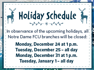 Holiday Closing. In observance of the upcoming Holidays, Notre Dame FCU will be closed on Christmas Eve and New Years Eve at 1PM and Christmas Day and New Years Day all day