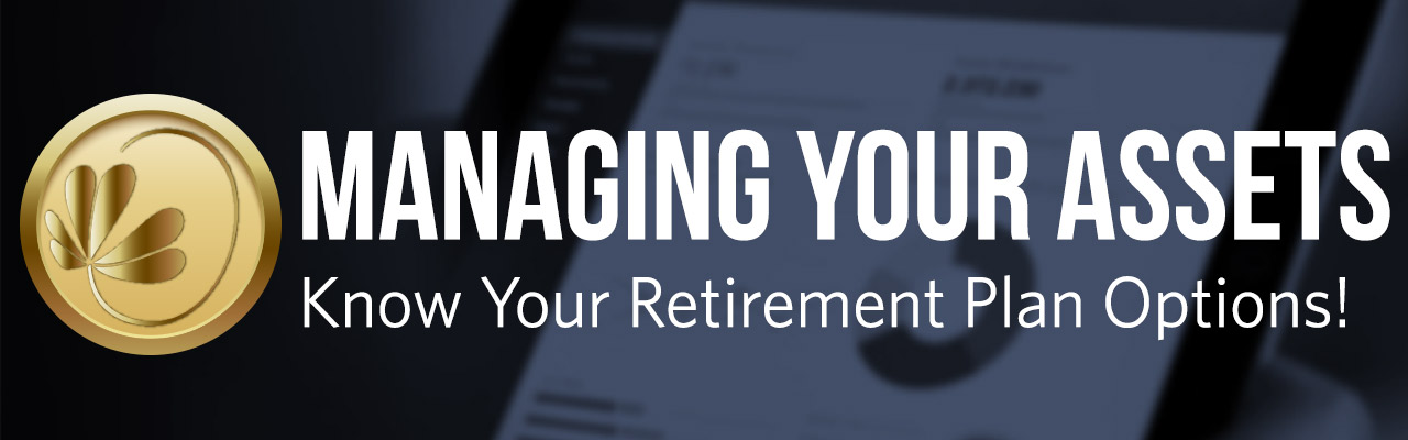 Managing your assets. know your retirement plan options!
